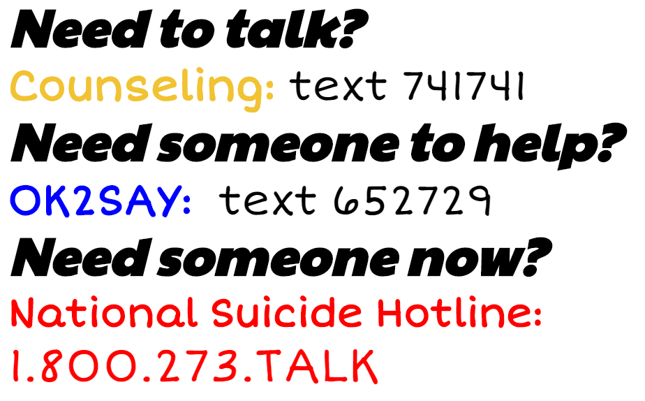 Need to talk? Counseling: text 741741 Need someone to help? OK2SAY: text 652729 Need someone now? National Suicide Hotline: 1.800.273.TALK